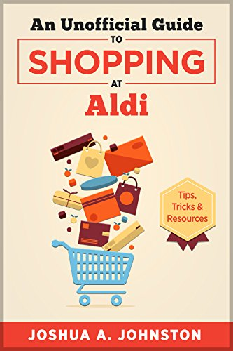 An Unofficial Guide to Shopping at Aldi: Tips, Tricks, & Resources by Joshua A. Johnston