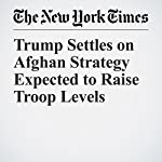 Trump Settles on Afghan Strategy Expected to Raise Troop Levels | Michael R. Gordon,Eric Schmitt,Maggie Haberman