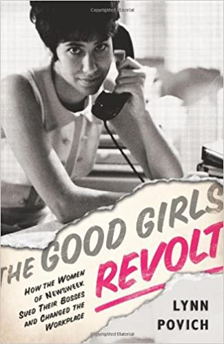 How the Women of Newsweek Sued their Bosses and Changed the Workplace The Good Girls Revolt