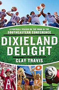 Dixieland Delight: A Football Season on the Road in the Southeastern Conference by [Travis, Clay]