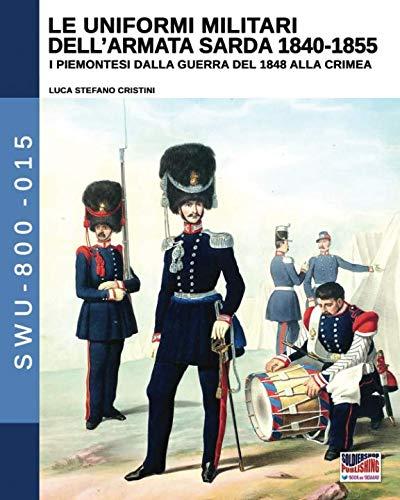 Le uniformi militari dell'armata sarda 1840-1855: I piemontesi dalla guerra del 1848 alla Crimea (Soldiers, Weapons & Uniforms 800) (Italian Edition)