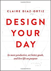 Design Your Day: Be More Productive, Set Better Goals, and Live Life On Purpose