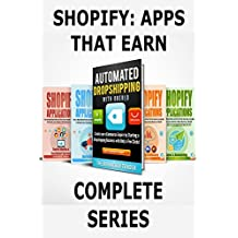 Shopify: Apps That Earn-Complete Series: How to Make Money Online and Earn Passive Income by using Apps to Automate your eCommerce Online Business on Shopify! ... Books 1-4) (Shopify Apps That Earn Book 5)