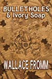 Bullet Holes and Ivory Soap, Wallace Fromm, 0615468403