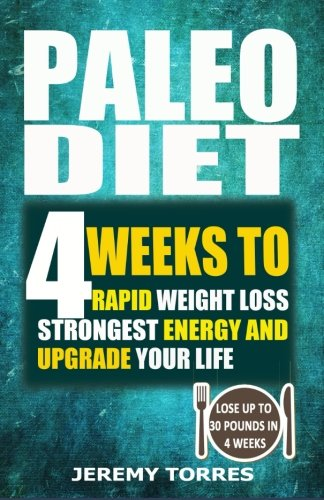 Paleo Diet: 4 Weeks To Rapid Weight Loss, Strongest Energy And Upgrade Your Life: Lose Up To 30 Pounds In 4 Weeks(Including The Very BEST Fat Loss Recipes - FAT BOOTCAMP) (Cooking Diet)