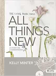 All Things New - Bible Study Book: A Study on 2 Corinthians: Minter, Kelly:  9781430055044: Amazon.com: Books