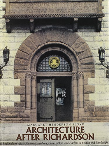 Architecture after Richardson: Regionalism before Modernism--Longfellow, Alden, and Harlow in Boston and Pittsburgh by Margaret Henderson Floyd - Mall Shopping Boston