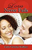 Love Never Fails, Carla Victoria Wallace, 0978789938
