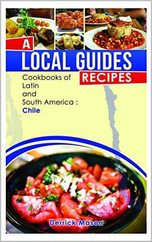 A Local Guides Recipes - Chile: Cookbooks of latin and South America by Derrick Mason