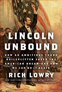By Rich Lowry - Lincoln Unbound: How an Ambitious Young Railsplitter Saved the American Dream--and How We Can Do It Again (5.12.2013)