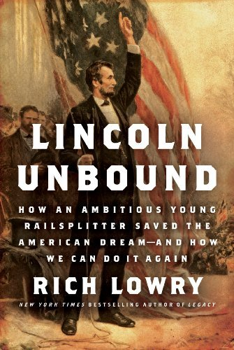 By Rich Lowry - Lincoln Unbound: How an Ambitious Young Railsplitter Saved the American Dream--and How We Can Do It Again (5.12.2013) pdf