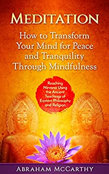 Meditation: How to Transform Your Mind for Peace and Tranquility Through Mindfulness: Reaching Nirvana Using the Ancient Teachings of Eastern Philosophy and Religion by [McCarthy, Abraham]