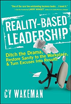 Reality-Based Leadership: Ditch the Drama, Restore Sanity to the Workplace, and Turn Excuses into Results by [Wakeman, Cy]