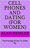 CELL PHONES AND DATING (FOR WOMEN): Technology Rules To Date By