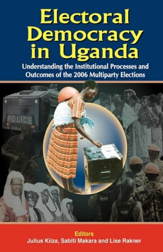 Electoral Democracy in Uganda: Understanding the Institutional Processes and Outcomes of the 2006 Multiparty Elections