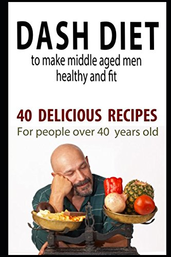 Dash diet to make middle aged men healthy and fit: 40 delicious recipes for people over 40 years old. (Diets for people over 40 years old)