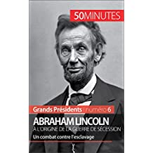 Abraham Lincoln, à l'origine de la guerre de Sécession: Un combat contre l'esclavage (Grands Présidents t. 6) (French Edition)