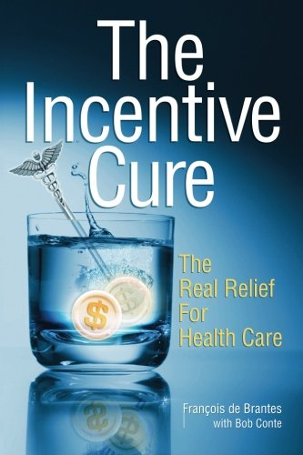 The Incentive Cure: The Real Relief For Health Care by Francois de Brantes, Bob Conte, Jenna Sirkin