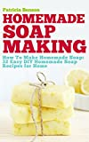 Soap Making: How To Make Homemade Soap: 32 Easy DIY Homemade Soap Recipes for Home (Homemade Body Butter Recipes and Soap Book 1) by Patricia Benson