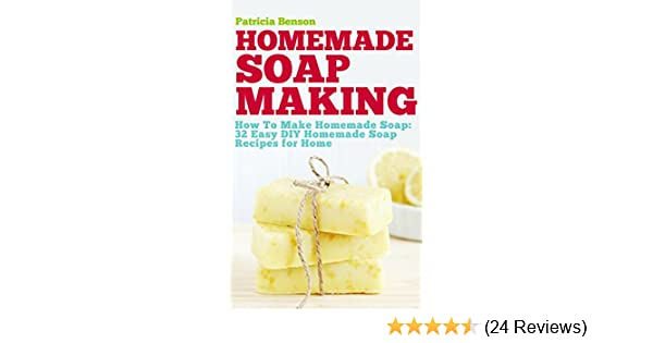 Soap Making: How To Make Homemade Soap: 32 Easy DIY Homemade Soap Recipes  For Home (Homemade Body Butter Recipes And Soap Book 1)   Kindle Edition By  ...