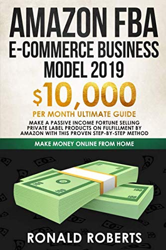 Amazon FBA E-commerce Business Model 2019: $10,000/month ultimate guide - Make a passive income fortune selling Private Label Products on Fulfillment ... method (Make Money Online from Home)