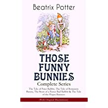 THOSE FUNNY BUNNIES – Complete Series: The Tale of Peter Rabbit, The Tale of Benjamin Bunny, The Story of a Fierce Bad Rabbit & The Tale of the Flopsy ... Book Classics Illustrated by Beatrix Potter