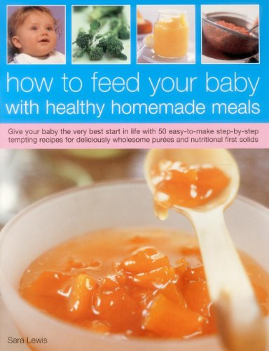 How To Feed Your Baby With Healthy And Homemade Meals: Give Your Baby The Very Best Start In Life With 70 Easy-To-Make Step-By-Step Tempting Recipes ... Wholesome Purees And Nutritional First Solids (Best Baby Shops In Singapore)
