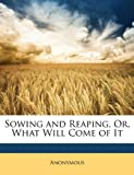 Sowing and Reaping, or, What Will Come of It, Anonymous, 1146177674