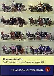 Riqueza Y Familia En La Nobleza Española Del Siglo XIX: Amazon.es: Sánchez Marroyo, Fernando: Libros