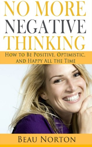 No More Negative Thinking: How to Be Positive, Happy, and Optimistic All the Time