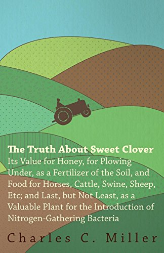 Clover Sweet Honey (The Truth About Sweet Clover - Its Value For Honey, For Plowing Under, As A Fertilizer Of The Soil, And Food For Horses, Cattle, Swine, Sheep, Etc; ... Introduction Of Nitrogen-gathering Bacteria)