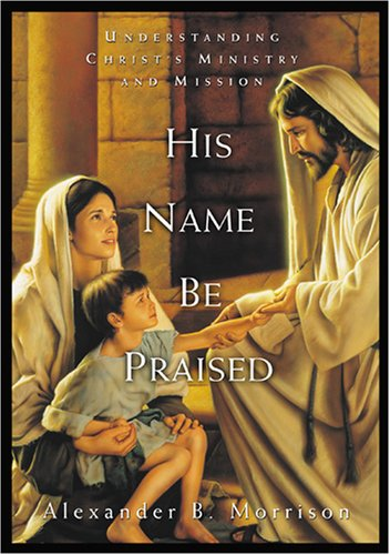 His Name Be Praised: Understanding Christ's Ministry and Mission