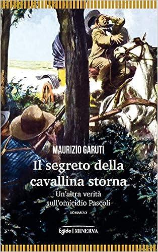 Amazon.it: Il segreto della cavallina storna. Un'altra verità sull'omicidio  Pascoli - Garuti, Maurizio - Libri