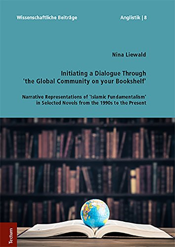 Initiating a Dialogue Through 'the Global Community on your Bookshelf': Narrative Representations of 'Islamic Fundamentalism' in Selected Novels from the ... Beitrage Aus Dem Tectum Verlag: Anglistik