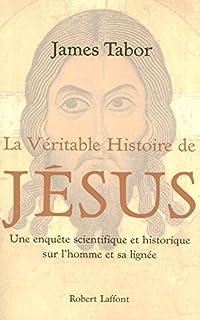 La véritable histoire de Jésus : une enquête scientifique et historique sur l'homme et sa lignée, Tabor, James D.