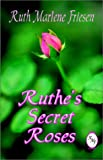 Ruthe's Secret Roses, Ruth Marlene Friesen, 1591130670