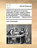 Historical Collections of Private Passages of State, Weighty Matters in Law, Remarkable Proceedings in Five Parliaments Now Published by John Rus, John Rushworth, 1170966101