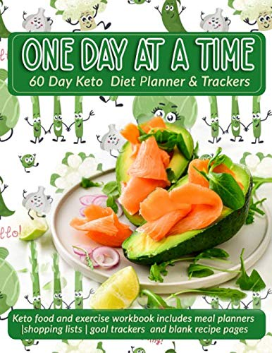 One Day At A Time: 60 Day Keto Diet Planner & Trackers: Keto food and exercise workbook includes meal planners |shopping lists | goal trackers and blank recipe pages
