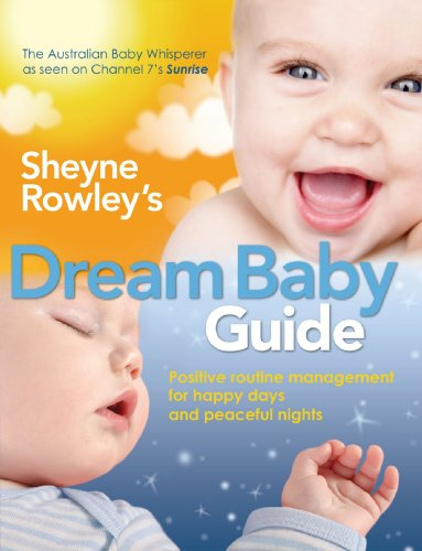 Sheyne Rowley's Dream Baby Guide: Positive Routine Management For Happy Days and Peaceful Nights