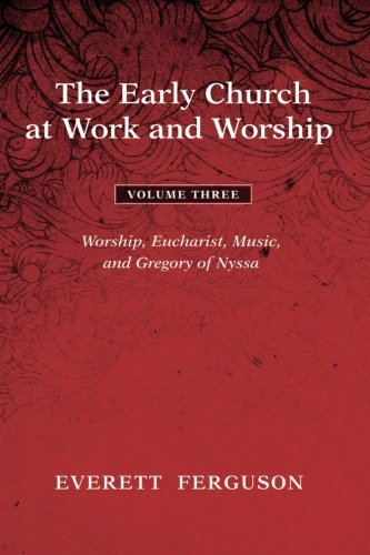 The Early Church at Work and Worship - Volume 3: Worship, Eucharist, Music, and Gregory of Nyssa pdf
