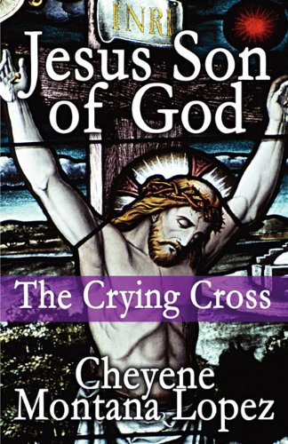 Book: Jesus Son of God - The Crying Cross by Cheyene Montana Lopez
