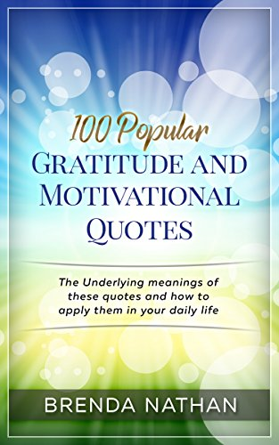 100 Popular Gratitude and Motivational Quotes: The Underlying meanings of these quotes and how to apply them in your daily life