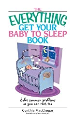 The Everything Get Your Baby To Sleep Book: Solve Common Problems So You Can Rest, Too (Everything®)
