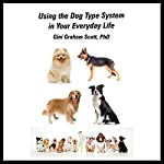 Using the Dog Type System in Your Everyday Life: Even More Ways to Gain Insights and Advice from Your Dogs | Gini Graham Scott PhD