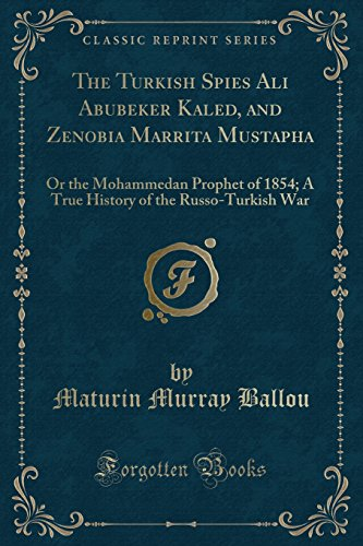The Turkish Spies Ali Abubeker Kaled, and Zenobia Marrita Mustapha: Or the Mohammedan Prophet of 1854; A True History of the Russo-Turkish War (Classic Reprint)