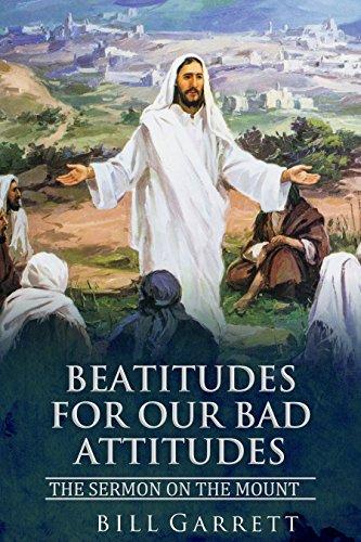 Beatitudes for our Bad Attitudes: The Sermon on the Mount