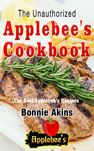 The Unauthorized Applebee's Cookbook (Applebee's® Copycat Cookbook): The Best Applebees Recipes Recreated By Recipe Recreation Chefs (Copycat Applebees, Applebees recipes, Applebee's recipes) by Bonnie Akins