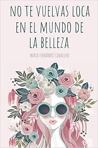 NO TE VUELVAS LOCA EN EL MUNDO DE LA BELLEZA (Spanish Edition): Marta Fernández Caballero: 9781796487138: Amazon.com: Books