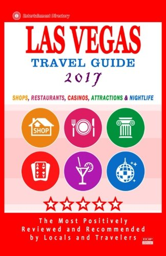 Las Vegas Travel Guide 2017: Shops, Restaurants, Casinos, Attractions & Nightlife in Las Vegas, Nevada (City Travel Guide 2017)