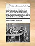 Medical Anecdotes of the Last Thirty Years, Illustrated with Medical Truths, and Addressed to the Medical Faculty; but in an Especial Manner, to the P, Bartholomew Di Dominiceti, 1170036279